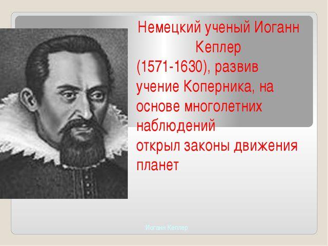 Немецкийученый Иоганн Кеплер (1571-1630),развив учениеКоперника, на осн...