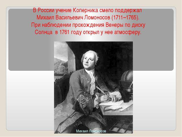 ВРоссииучениеКоперникасмелоподдержал МихаилВасильевичЛомоносов(1711–...