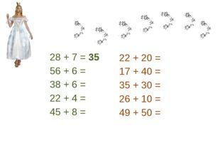 28 + 7 = 35 56 + 6 = 38 + 6 = 22 + 4 = 45 + 8 = 22 + 20 = 17 + 40 = 35 + 30 =