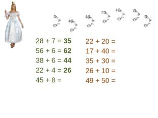 28 + 7 = 35 56 + 6 = 62 38 + 6 = 44 22 + 4 = 26 45 + 8 = 22 + 20 = 17 + 40 =