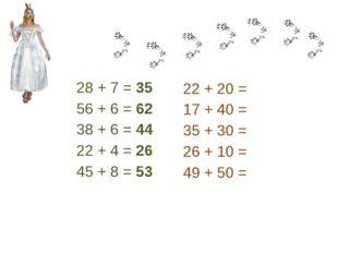 28 + 7 = 35 56 + 6 = 62 38 + 6 = 44 22 + 4 = 26 45 + 8 = 53 22 + 20 = 17 + 40