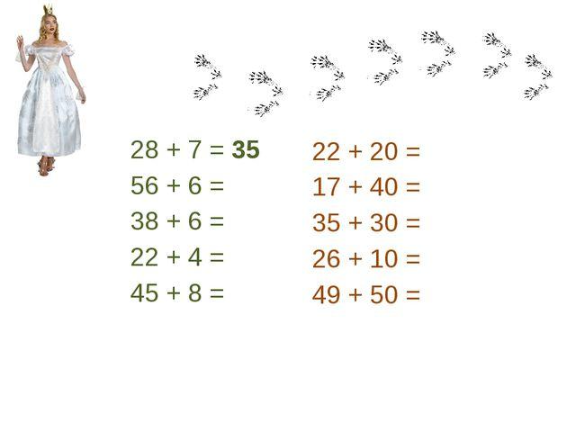 28 + 7 = 35 56 + 6 = 38 + 6 = 22 + 4 = 45 + 8 = 22 + 20 = 17 + 40 = 35 + 30 =...