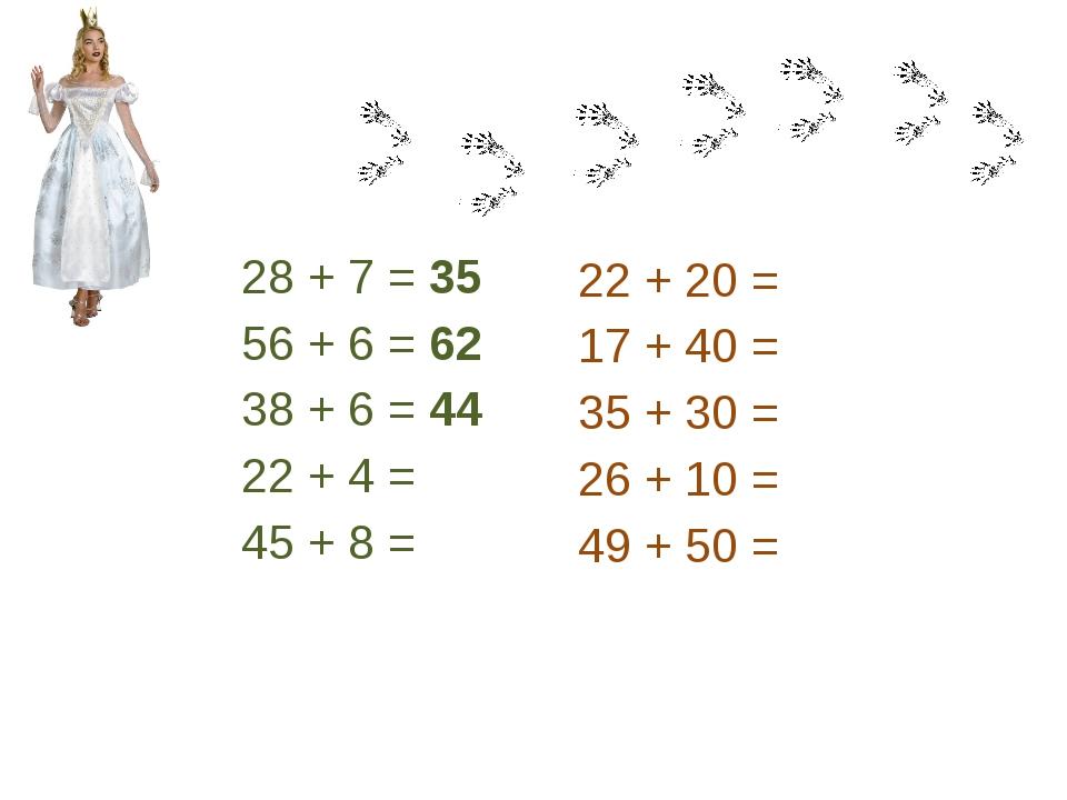 28 + 7 = 35 56 + 6 = 62 38 + 6 = 44 22 + 4 = 45 + 8 = 22 + 20 = 17 + 40 = 35...