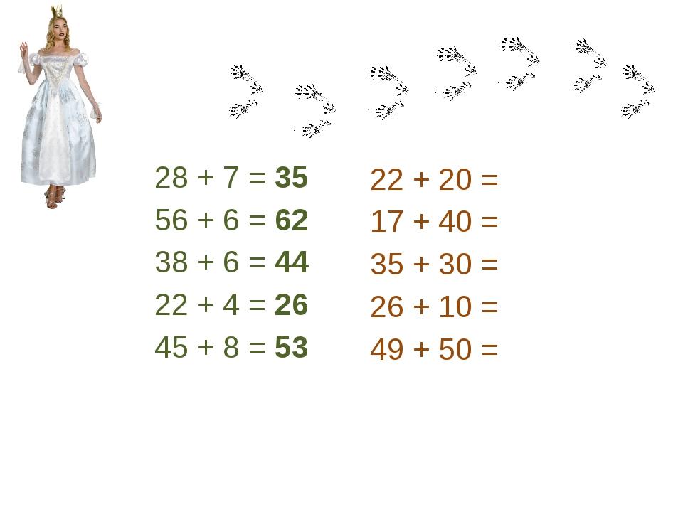28 + 7 = 35 56 + 6 = 62 38 + 6 = 44 22 + 4 = 26 45 + 8 = 53 22 + 20 = 17 + 40...