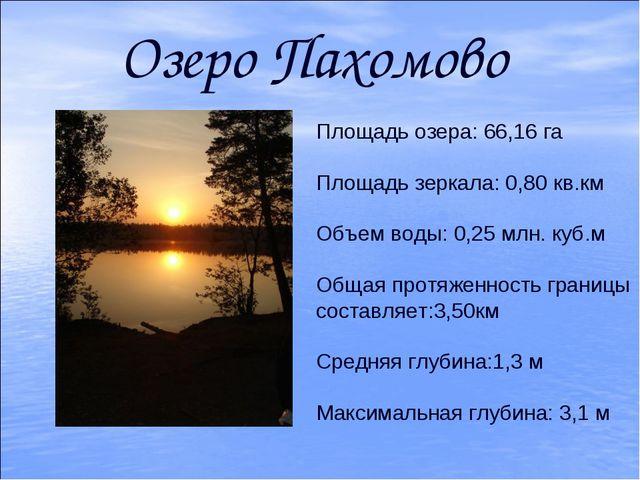 Озеро Пахомово Площадь озера: 66,16 га Площадь зеркала: 0,80 кв.км Объем воды...