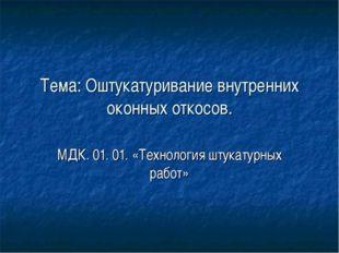 Тема: Оштукатуривание внутренних оконных откосов. МДК. 01. 01. «Технология шт