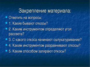 Закрепление материала: Ответить на вопросы: 1. Какие бывают откосы? 2. Каким
