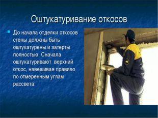Оштукатуривание откосов До начала отделки откосов стены должны быть оштукатур