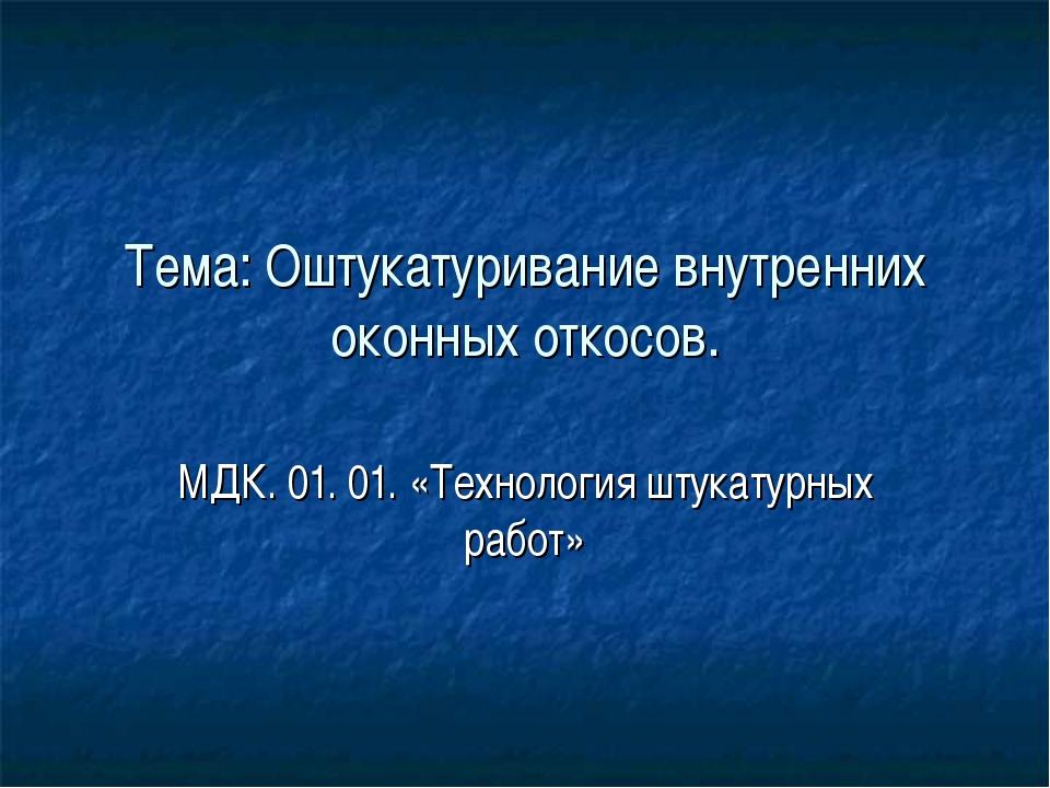 Тема: Оштукатуривание внутренних оконных откосов. МДК. 01. 01. «Технология шт...