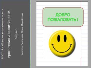 ГК ОУ РМ «Поводимовская школа-интернат» Урок чтения и развития речи. 6 класс