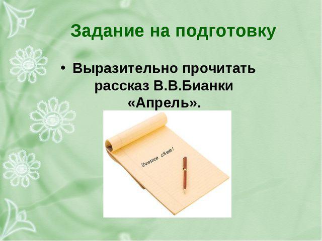 Задание на подготовку Выразительно прочитать рассказ В.В.Бианки «Апрель».
