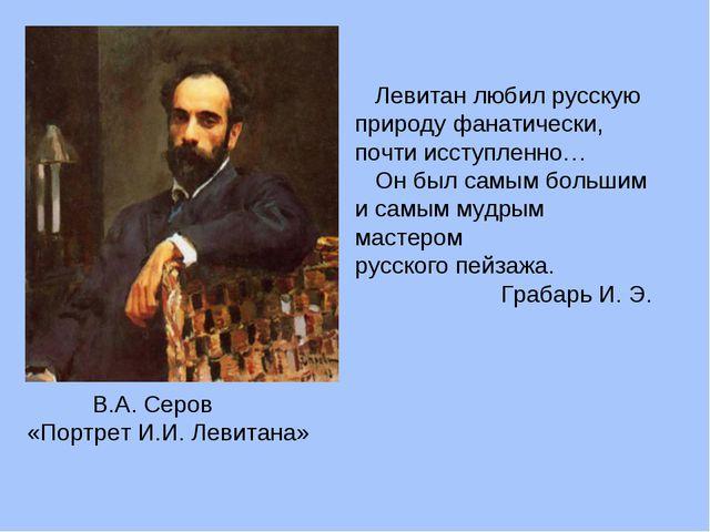В.А. Серов «Портрет И.И. Левитана» Левитан любил русскую природу фанатически...