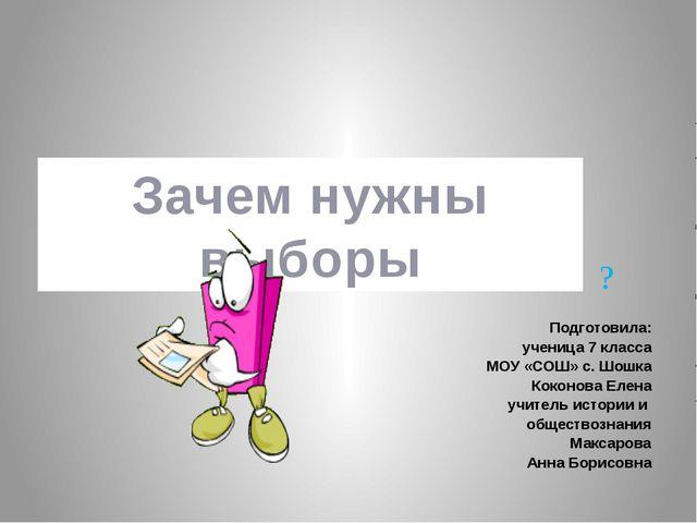 Зачем нужны выборы ? Подготовила: ученица 7 класса МОУ «СОШ» с. Шошка Коконов...