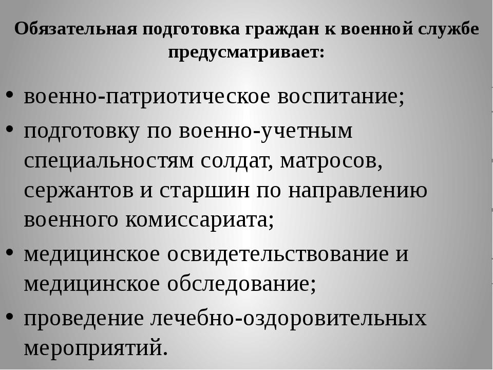 Обязательная подготовка граждан к военной службе предусматривает: военно-патр...