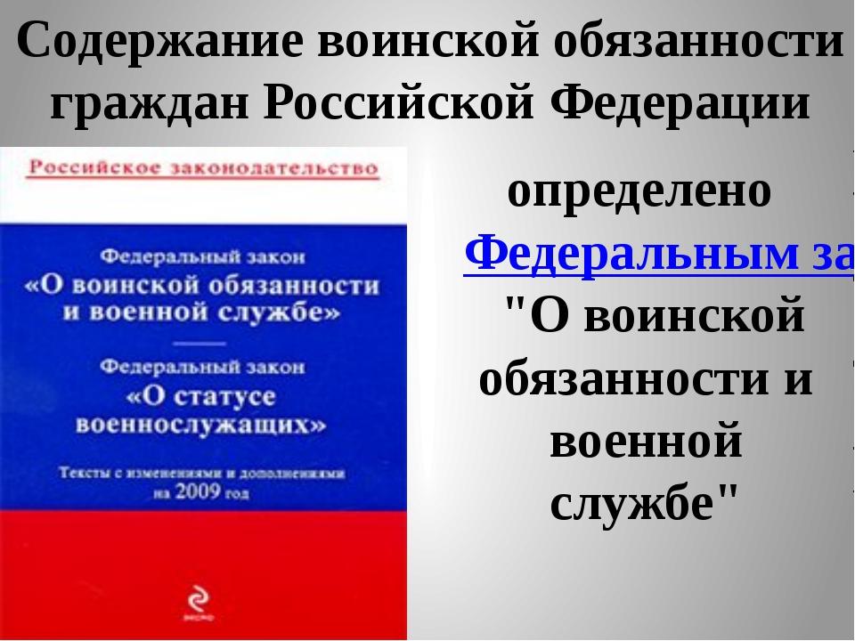 Содержание воинской обязанности граждан Российской Федерации определено Федер...