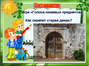 Игра «Голоса неживых предметов» Как скрипит старая дверь?