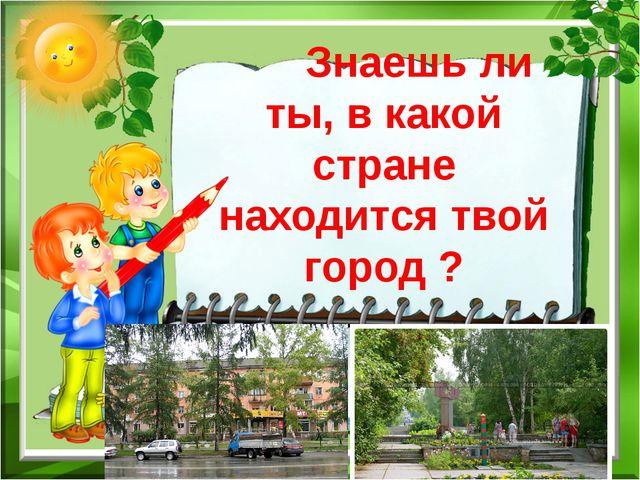 Знаешь ли ты, в какой стране находится твой город ?