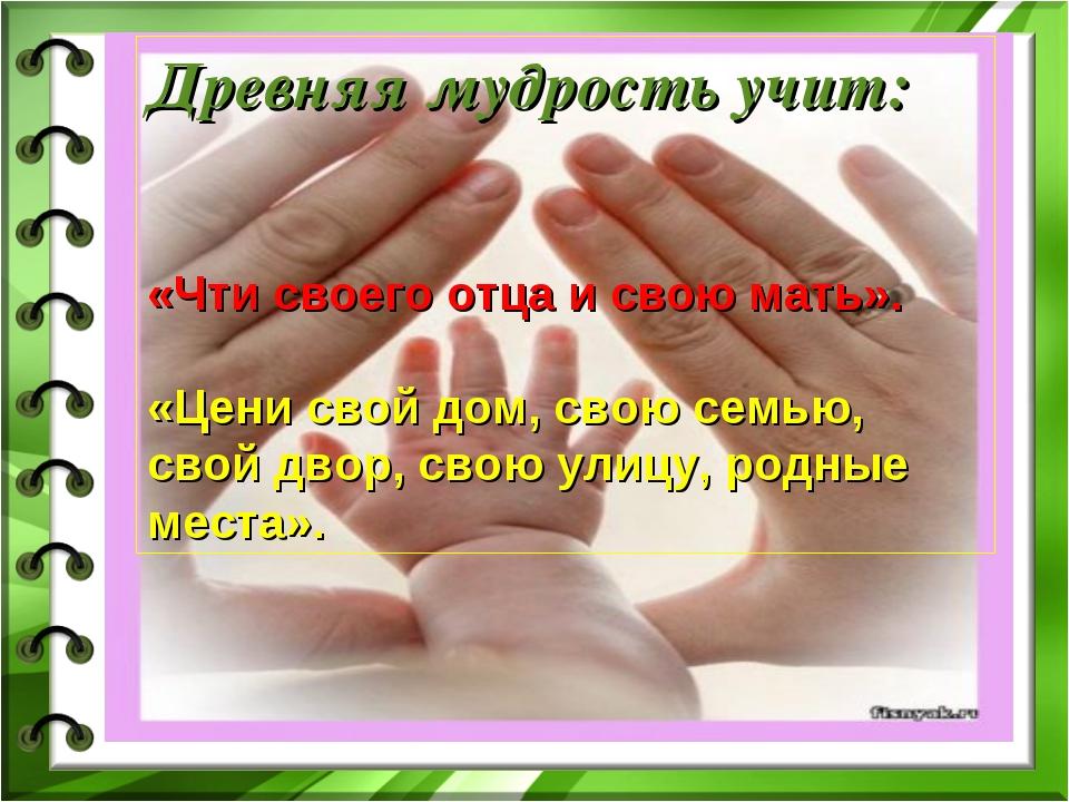 Древняя мудрость учит: «Чти своего отца и свою мать». «Цени свой дом, свою се...