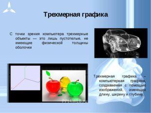 Трехмерная графика C точки зрения компьютера трехмерные объекты — это лишь пу