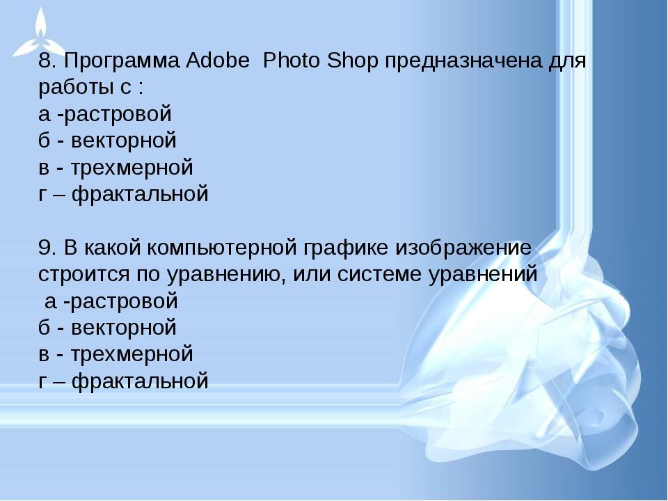 8. Программа Adobe Photo Shop предназначена для работы с : а -растровой б - в...