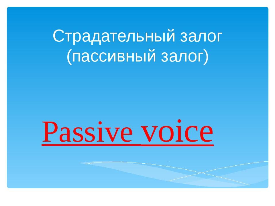 Страдательный залог (пассивный залог) Passive voice