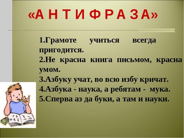 «А Н Т И Ф Р А З А» 1.Грамоте учиться всегда пригодится. 2.Не красна книга пи...