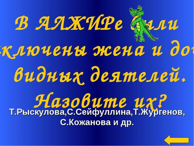 Т.Рыскулова,С.Сейфуллина,Т.Жургенов, С.Кожанова и др. В АЛЖИРе были заключен...