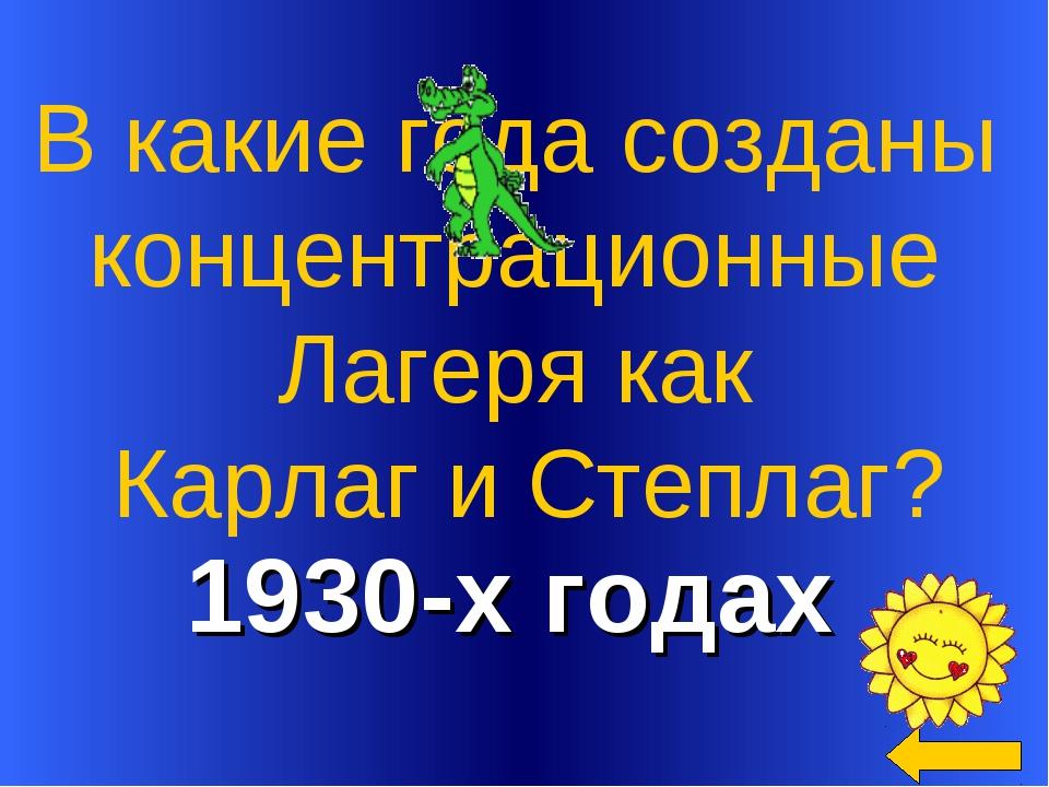 1930-х годах В какие года созданы концентрационные Лагеря как Карлаг и Степл...