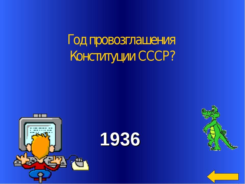 Год провозглашения Конституции СССР? 1936