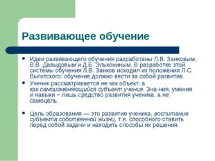 Развивающее обучение Идеи развивающего обучения разработаны Л.В. Занковым, В.