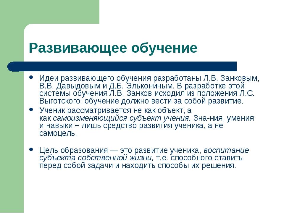 Развивающее обучение Идеи развивающего обучения разработаны Л.В. Занковым, В....
