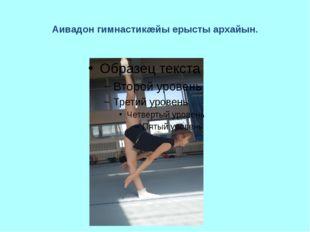 Аивадон гимнастикæйы ерысты архайын.