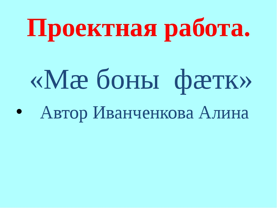 Проектная работа. «Мæ боны фæтк» Автор Иванченкова Алина