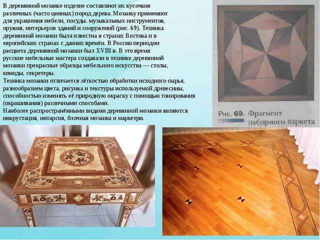В деревянной мозаике изделие составляют их кусочков различных (часто ценных)...