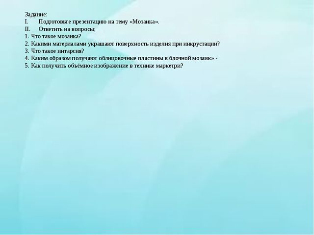 Задание: Подготовьте презентацию на тему «Мозаика». Ответить на вопросы; 1. Ч...
