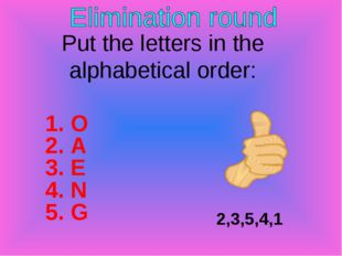 2,3,5,4,1 Put the letters in the alphabetical order: 1. O 2. A 3. E 4. N 5. G