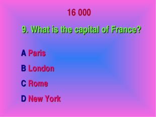 16 000 9. What is the capital of France? A Paris B London C Rome D New York