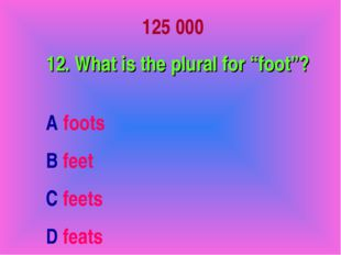 """125 000 12. What is the plural for """"foot""""? A foots B feet C feets D feats"""