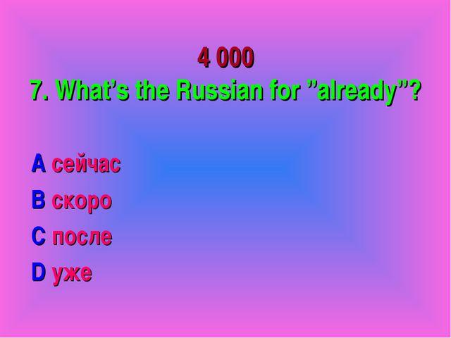 "4 000 7. What's the Russian for ""already""? A сейчас B скоро C после D уже"