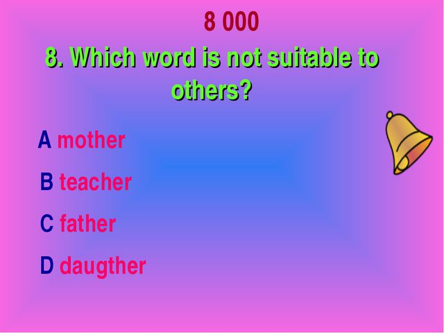 8 000 8. Which word is not suitable to others? А mother В teacher С father D...