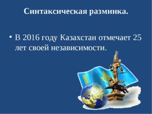 Синтаксическая разминка. В 2016 году Казахстан отмечает 25 лет своей независи