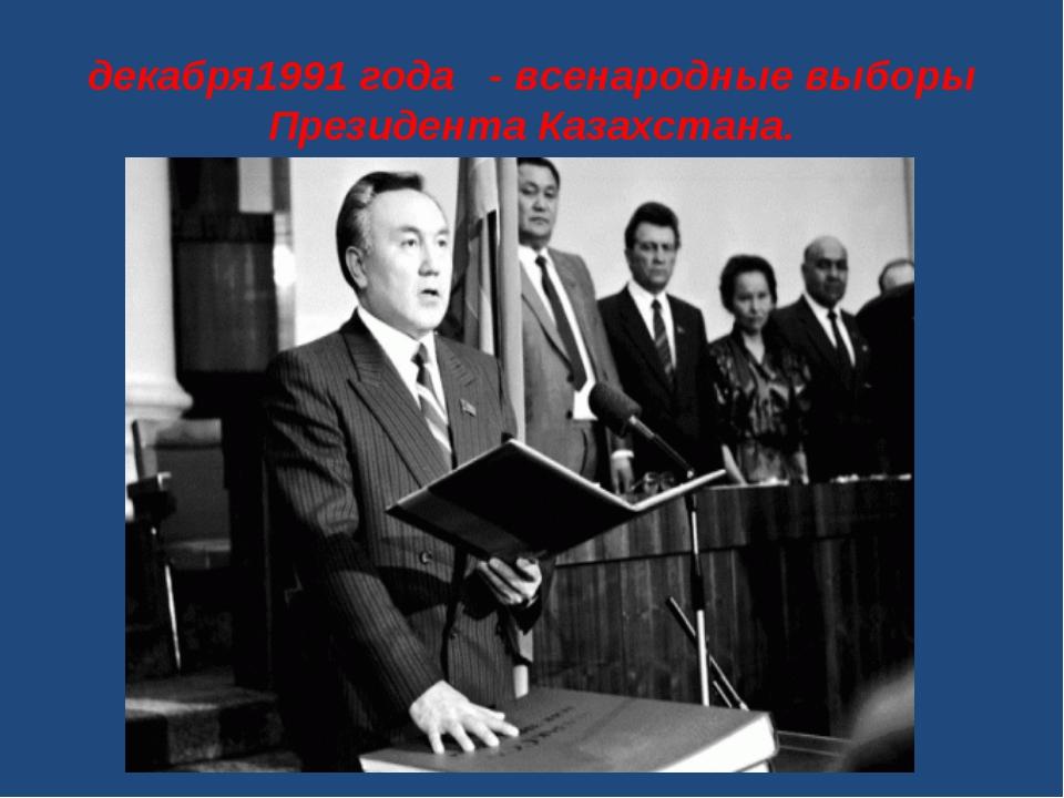 декабря1991 года - всенародные выборы Президента Казахстана.