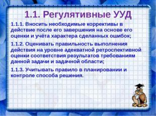 1.1. Регулятивные УУД 1.1.1. Вносить необходимые коррективы в действие после