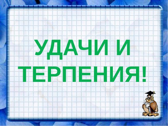 УДАЧИ И ТЕРПЕНИЯ!