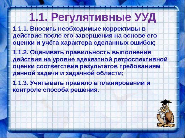 1.1. Регулятивные УУД 1.1.1. Вносить необходимые коррективы в действие после...