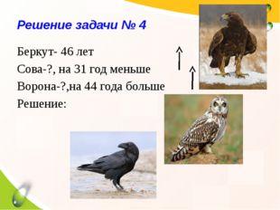 Решение задачи № 4 Беркут- 46 лет Сова-?, на 31 год меньше Ворона-?,на 44 год