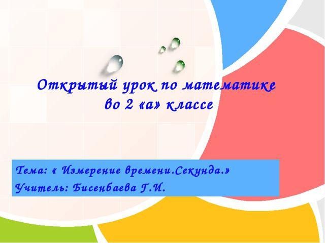 Тема: « Измерение времени.Секунда.» Учитель: Бисенбаева Г.И. Открытый урок по...