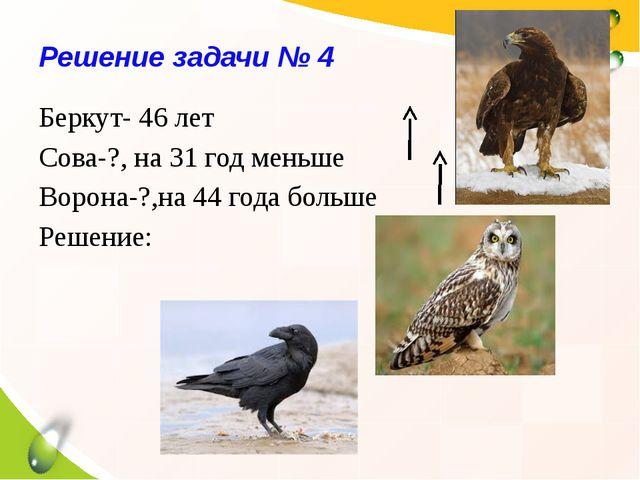 Решение задачи № 4 Беркут- 46 лет Сова-?, на 31 год меньше Ворона-?,на 44 год...