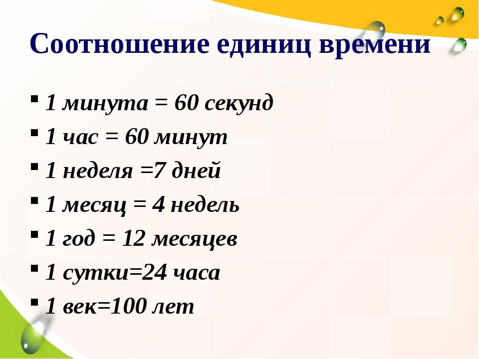 Соотношение единиц времени 1 минута = 60 секунд 1 час = 60 минут 1 неделя =7...