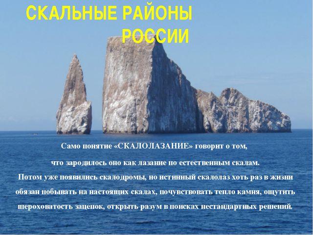 СКАЛЬНЫЕ РАЙОНЫ РОССИИ Само понятие «СКАЛОЛАЗАНИЕ» говорит о том, что зародил...